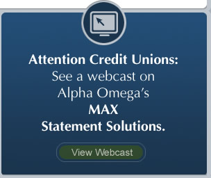 Attention Credit Unions: See a webcast on Alpha Omega's MAX Statement Solutions. View Webcast.